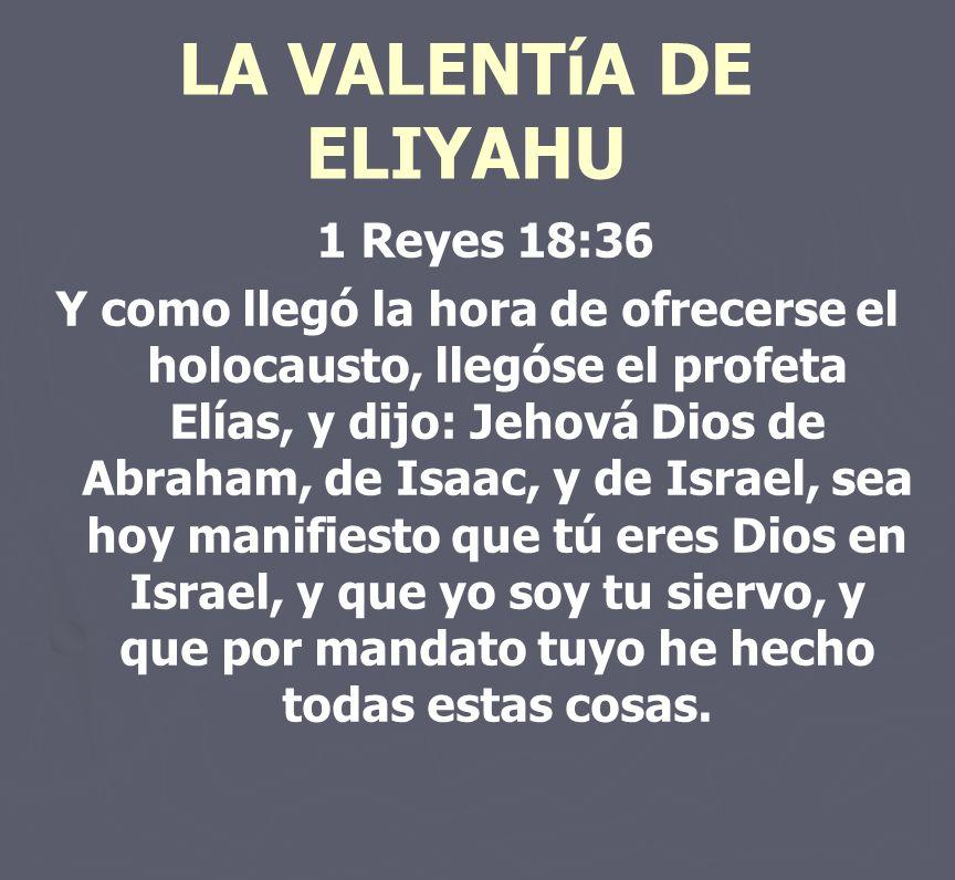 LA VALENTíA DE ELIYAHU 1 Reyes 18:36 Y como llegó la hora de ofrecerse el holocausto, llegóse el profeta Elías, y dijo: Jehová Dios de Abraham, de Isa