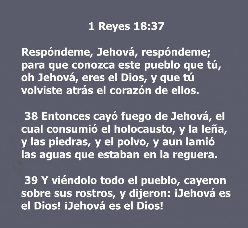 1 Reyes 18:37 Respóndeme, Jehová, respóndeme; para que conozca este pueblo que tú, oh Jehová, eres el Dios, y que tú volviste atrás el corazón de ello