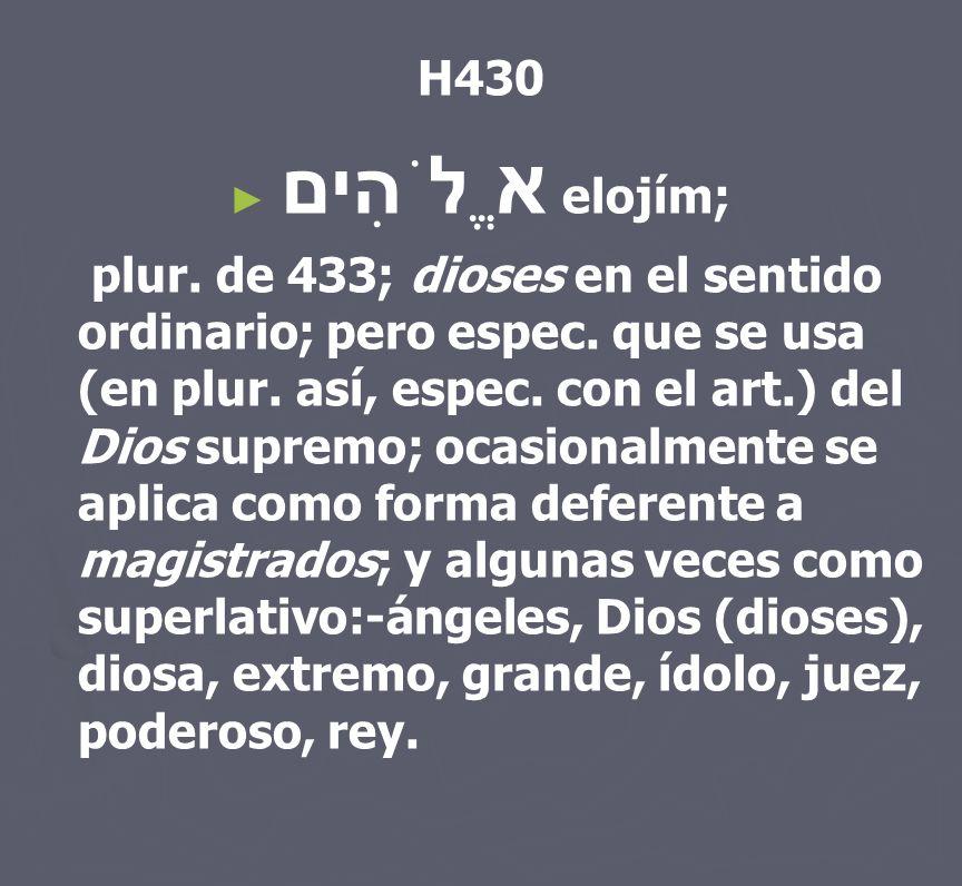 H430 א ֱלֹהִים elojím; plur. de 433; dioses en el sentido ordinario; pero espec. que se usa (en plur. así, espec. con el art.) del Dios supremo; ocasi