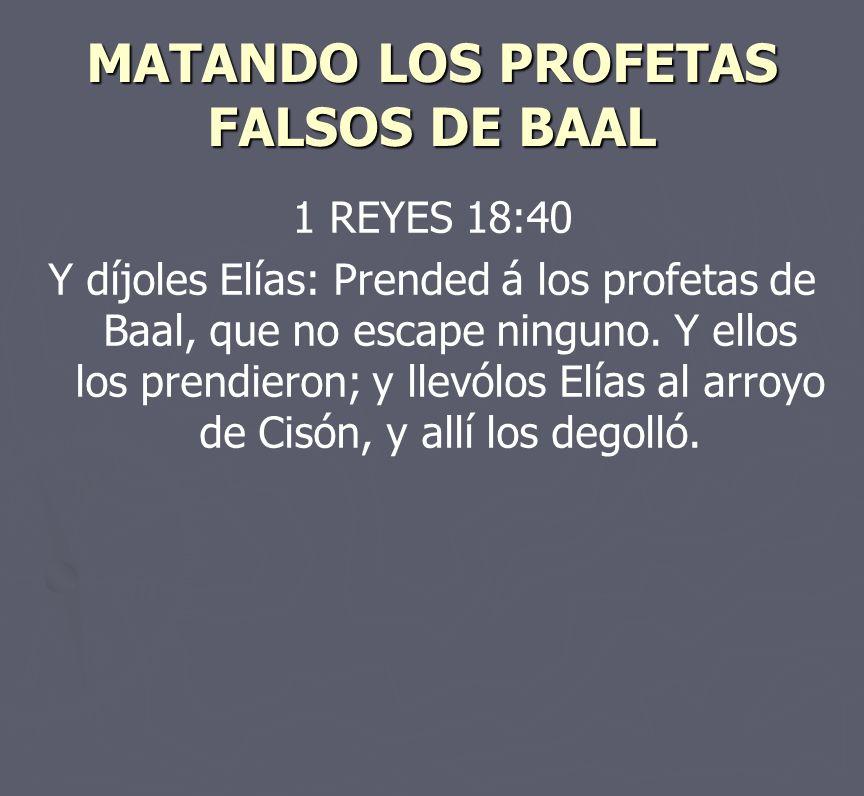 MATANDO LOS PROFETAS FALSOS DE BAAL 1 REYES 18:40 Y díjoles Elías: Prended á los profetas de Baal, que no escape ninguno. Y ellos los prendieron; y ll