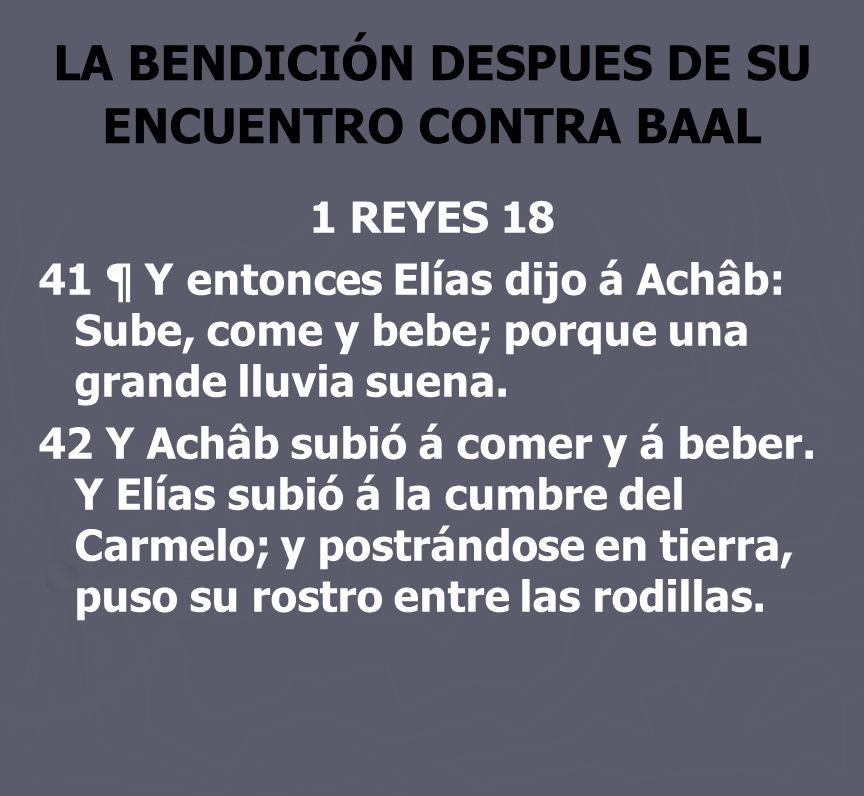 LA BENDICIÓN DESPUES DE SU ENCUENTRO CONTRA BAAL 1 REYES 18 41 ¶ Y entonces Elías dijo á Achâb: Sube, come y bebe; porque una grande lluvia suena. 42