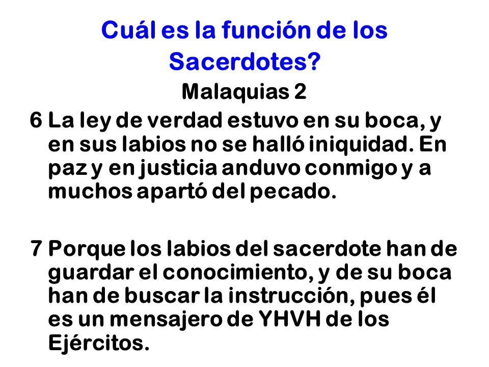 Cuál es la función de los Sacerdotes? Malaquias 2 6 La ley de verdad estuvo en su boca, y en sus labios no se halló iniquidad. En paz y en justicia an