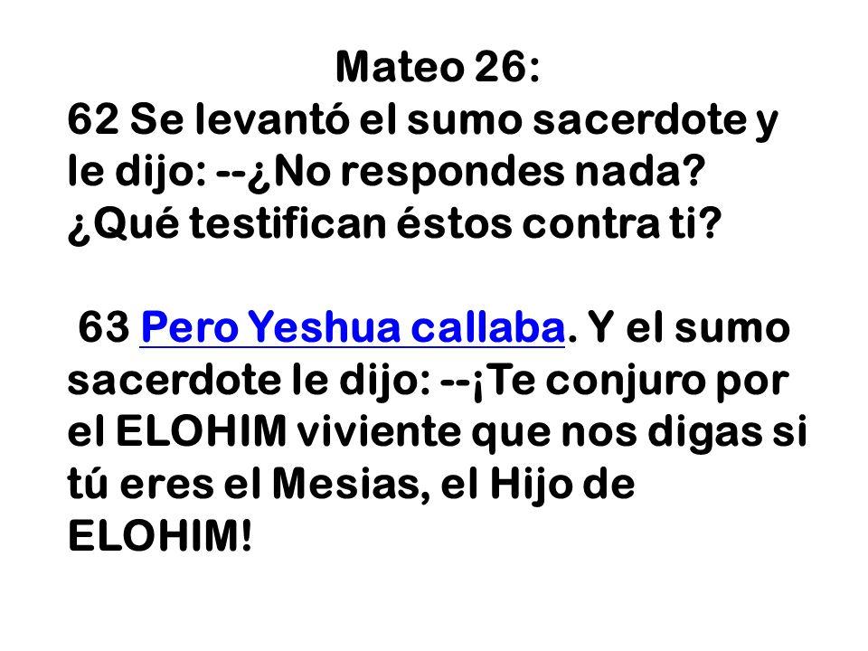 Mateo 26: 62 Se levantó el sumo sacerdote y le dijo: --¿No respondes nada? ¿Qué testifican éstos contra ti? 63 Pero Yeshua callaba. Y el sumo sacerdot