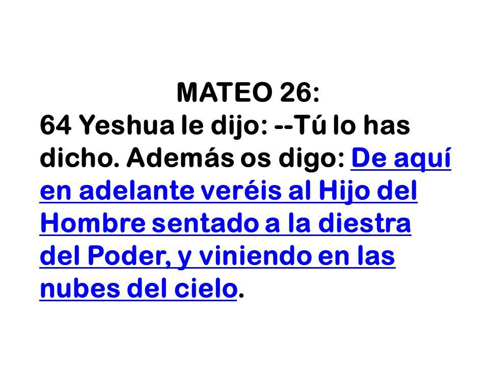 MATEO 26: 64 Yeshua le dijo: --Tú lo has dicho. Además os digo: De aquí en adelante veréis al Hijo del Hombre sentado a la diestra del Poder, y vinien