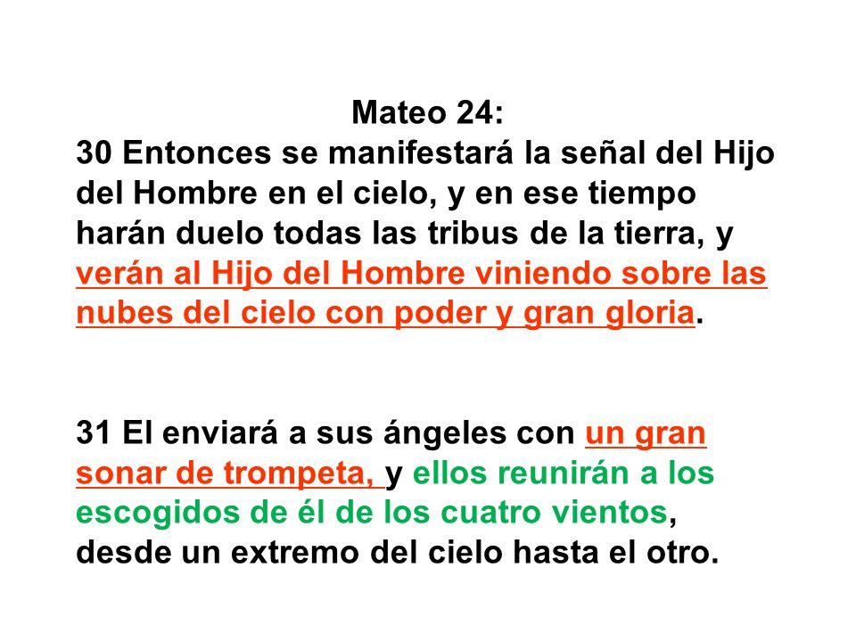 Mateo 24: 30 Entonces se manifestará la señal del Hijo del Hombre en el cielo, y en ese tiempo harán duelo todas las tribus de la tierra, y verán al H