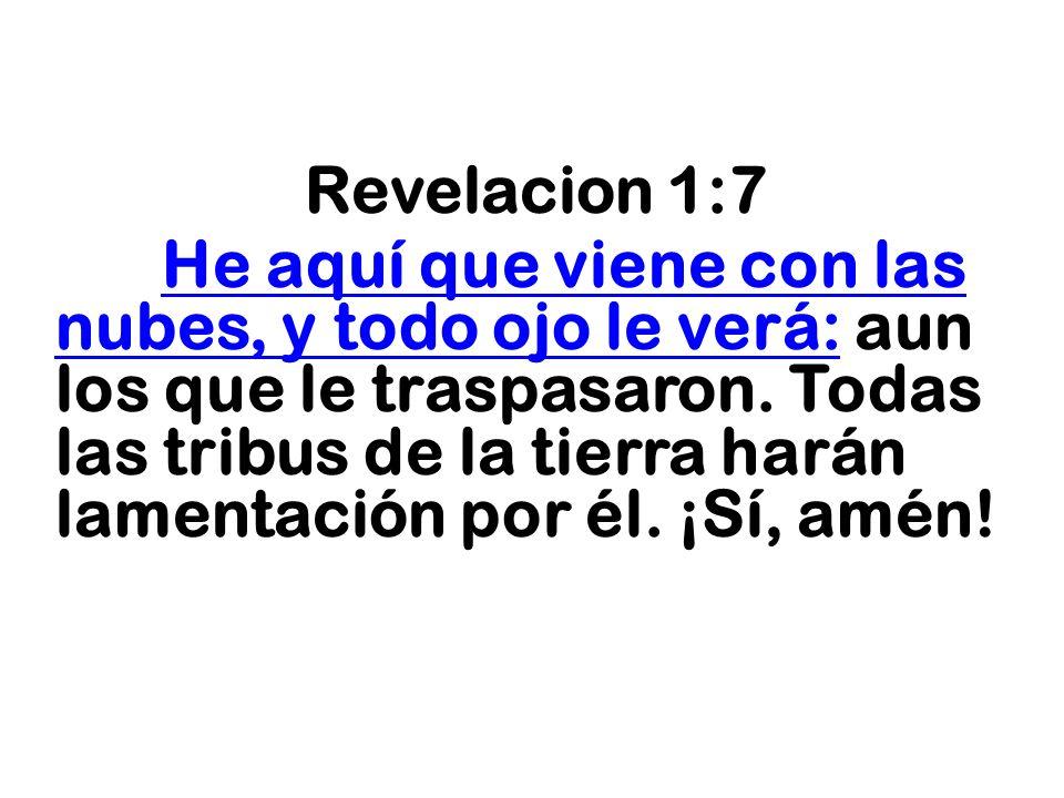 Revelacion 1:7 He aquí que viene con las nubes, y todo ojo le verá: aun los que le traspasaron. Todas las tribus de la tierra harán lamentación por él