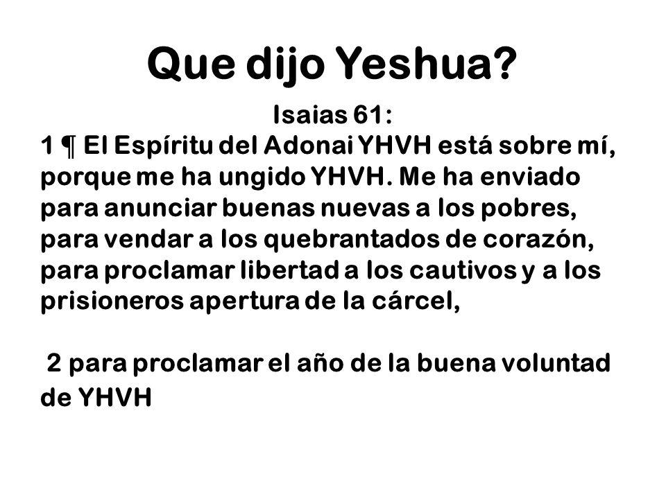 Que dijo Yeshua? Isaias 61: 1 ¶ El Espíritu del Adonai YHVH está sobre mí, porque me ha ungido YHVH. Me ha enviado para anunciar buenas nuevas a los p