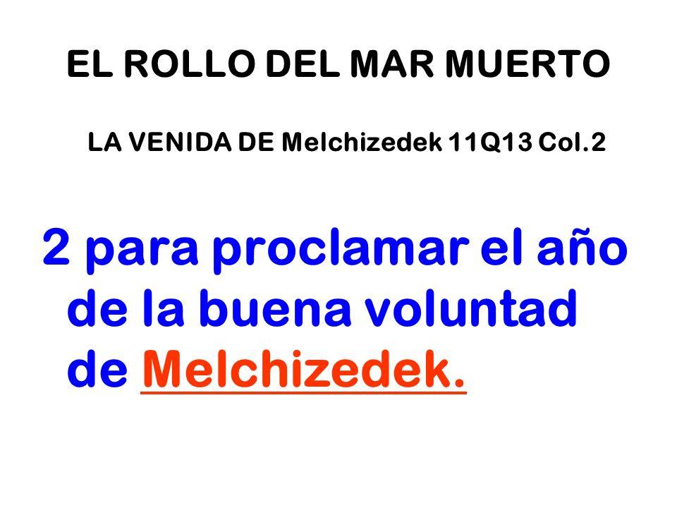 EL ROLLO DEL MAR MUERTO LA VENIDA DE Melchizedek 11Q13 Col.2 2 para proclamar el año de la buena voluntad de Melchizedek.