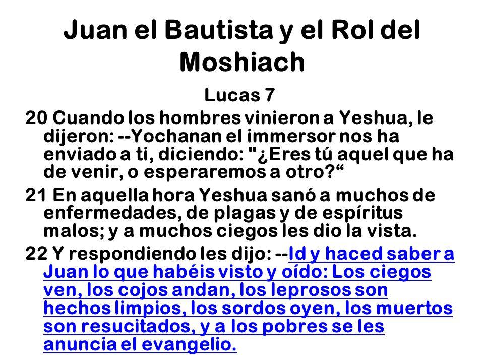 Juan el Bautista y el Rol del Moshiach Lucas 7 20 Cuando los hombres vinieron a Yeshua, le dijeron: --Yochanan el immersor nos ha enviado a ti, dicien