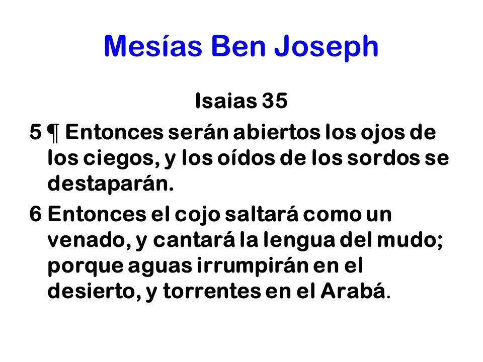 Mesías Ben Joseph Isaias 35 5 ¶ Entonces serán abiertos los ojos de los ciegos, y los oídos de los sordos se destaparán. 6 Entonces el cojo saltará co