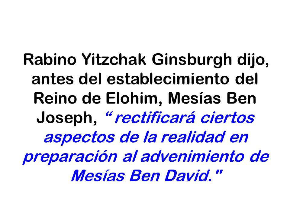 Rabino Yitzchak Ginsburgh dijo, antes del establecimiento del Reino de Elohim, Mesías Ben Joseph, rectificará ciertos aspectos de la realidad en prepa
