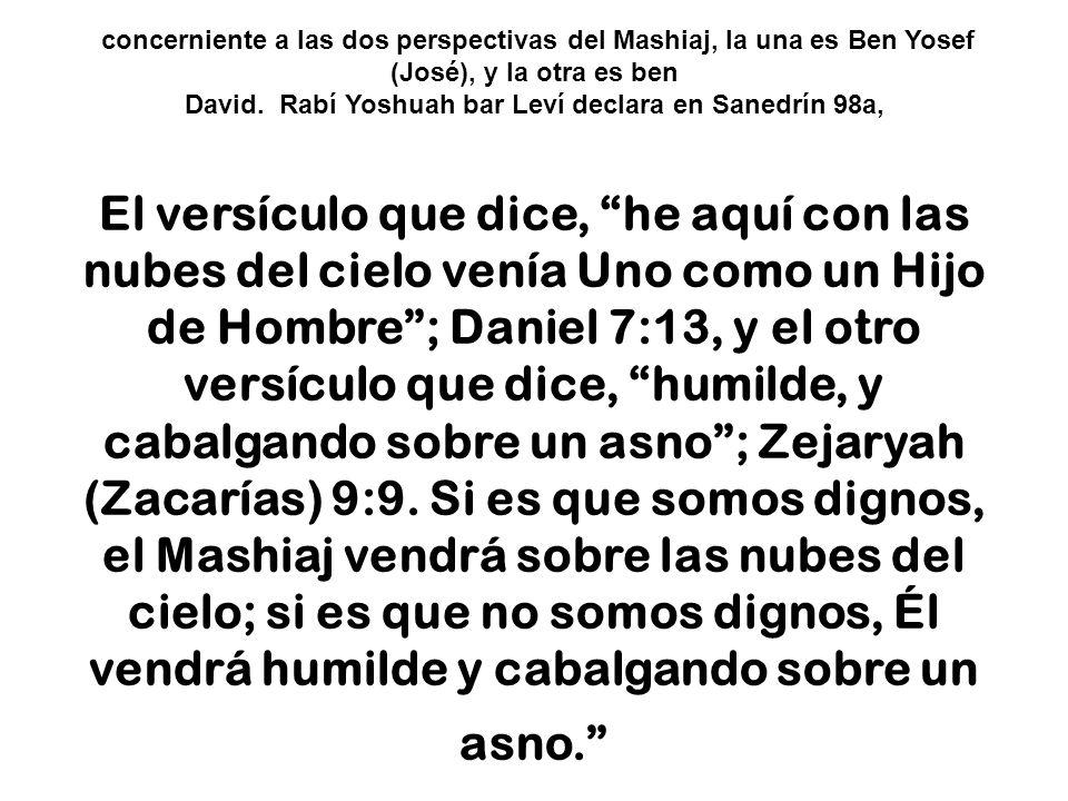 concerniente a las dos perspectivas del Mashiaj, la una es Ben Yosef (José), y la otra es ben David. Rabí Yoshuah bar Leví declara en Sanedrín 98a, El