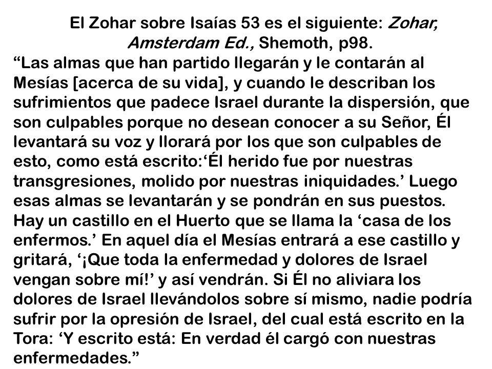 El Zohar sobre Isaías 53 es el siguiente: Zohar, Amsterdam Ed., Shemoth, p98. Las almas que han partido llegarán y le contarán al Mesías [acerca de su