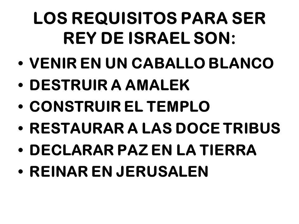 LOS REQUISITOS PARA SER REY DE ISRAEL SON: VENIR EN UN CABALLO BLANCO DESTRUIR A AMALEK CONSTRUIR EL TEMPLO RESTAURAR A LAS DOCE TRIBUS DECLARAR PAZ E