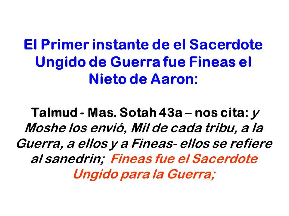 El Primer instante de el Sacerdote Ungido de Guerra fue Fineas el Nieto de Aaron: Talmud - Mas. Sotah 43a – nos cita: y Moshe los envió, Mil de cada t