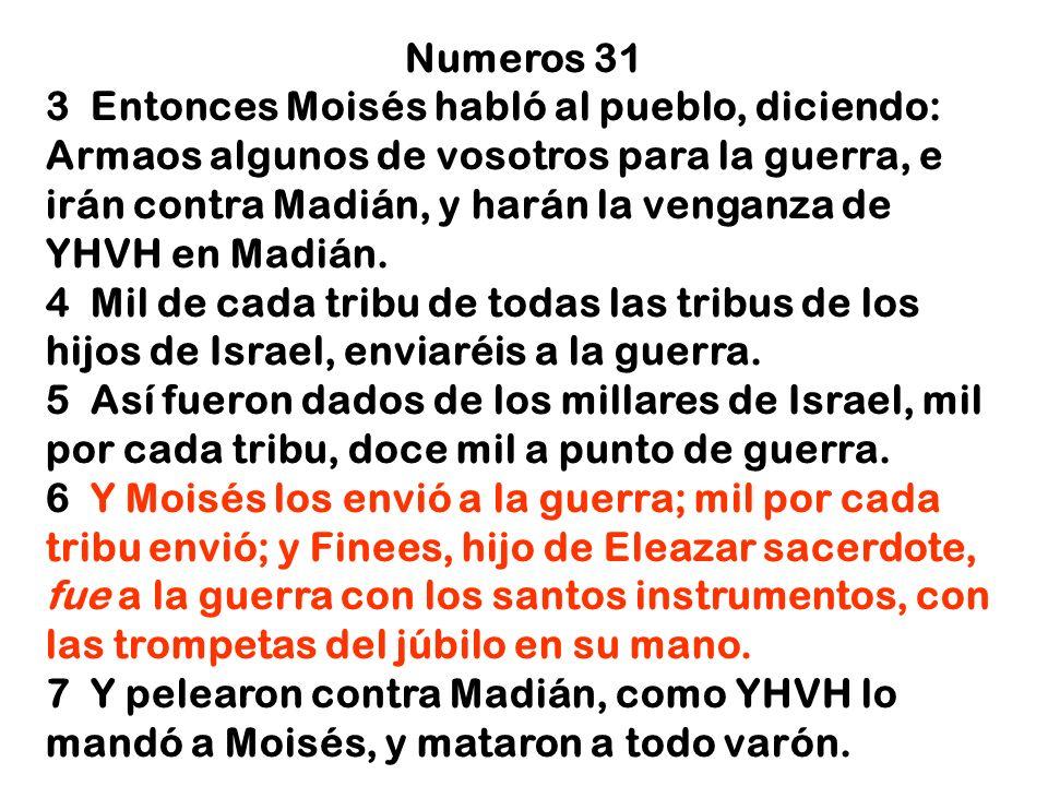 Numeros 31 3 Entonces Moisés habló al pueblo, diciendo: Armaos algunos de vosotros para la guerra, e irán contra Madián, y harán la venganza de YHVH e