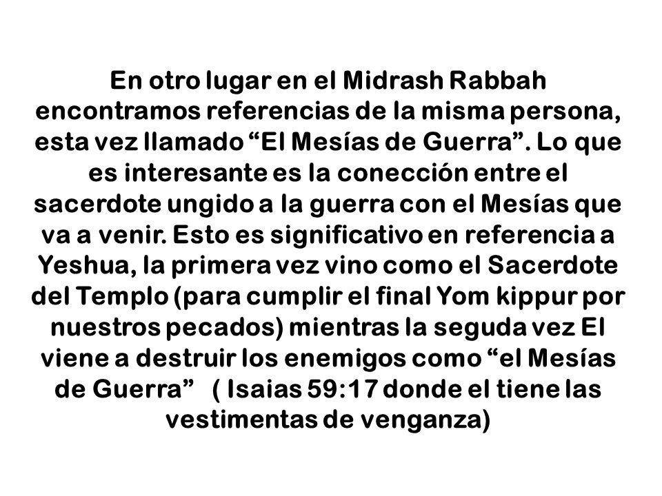En otro lugar en el Midrash Rabbah encontramos referencias de la misma persona, esta vez llamado El Mesías de Guerra. Lo que es interesante es la cone