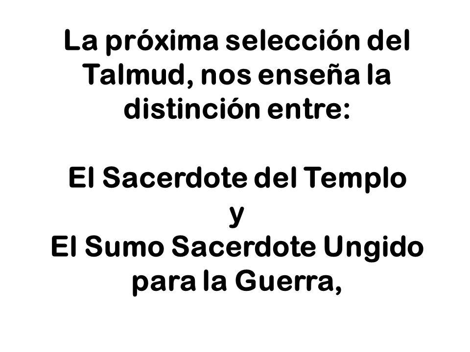 La próxima selección del Talmud, nos enseña la distinción entre: El Sacerdote del Templo y El Sumo Sacerdote Ungido para la Guerra,