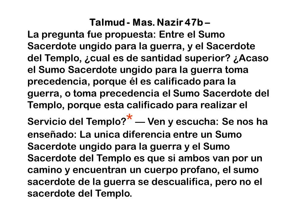Talmud - Mas. Nazir 47b – La pregunta fue propuesta: Entre el Sumo Sacerdote ungido para la guerra, y el Sacerdote del Templo, ¿cual es de santidad su