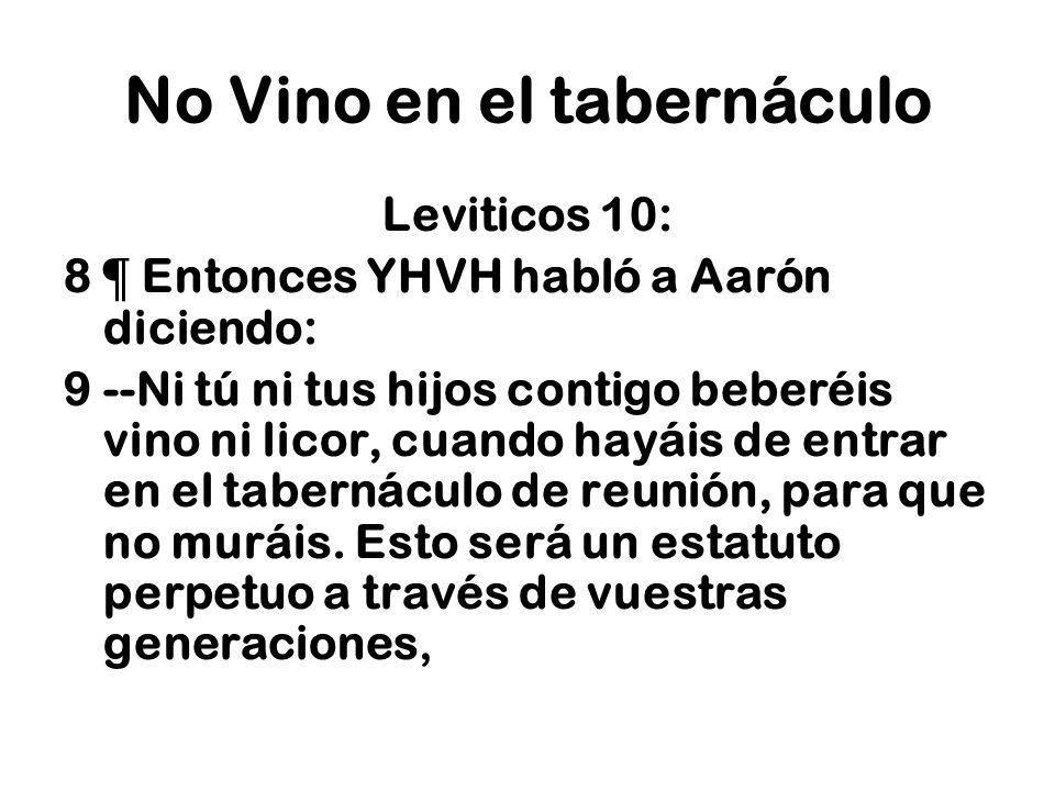 No Vino en el tabernáculo Leviticos 10: 8 ¶ Entonces YHVH habló a Aarón diciendo: 9 --Ni tú ni tus hijos contigo beberéis vino ni licor, cuando hayáis