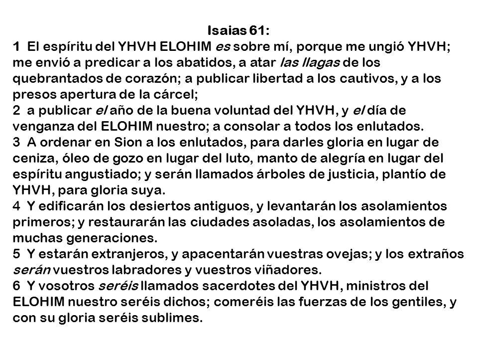 Isaias 61: 1 El espíritu del YHVH ELOHIM es sobre mí, porque me ungió YHVH; me envió a predicar a los abatidos, a atar las llagas de los quebrantados