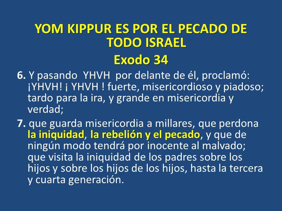 YOM KIPPUR ES POR EL PECADO DE TODO ISRAEL Exodo 34 6. Y pasando YHVH por delante de él, proclamó: ¡YHVH! ¡ YHVH ! fuerte, misericordioso y piadoso; t