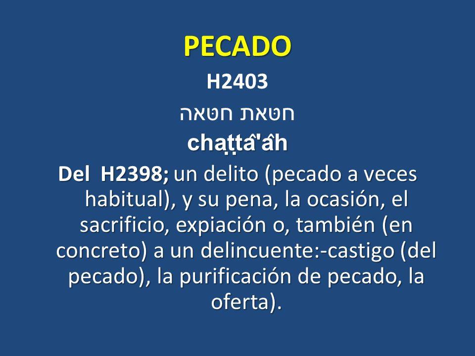 PECADO H2403 חטּאת חטּאהchaṭṭâ'âh Del H2398; un delito (pecado a veces habitual), y su pena, la ocasión, el sacrificio, expiación o, también (en c