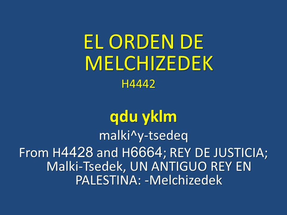 EL ORDEN DE MELCHIZEDEK H4442 H4442 qdu yklm malki^y-tsedeq From H4428 and H6664; REY DE JUSTICIA; Malki-Tsedek, UN ANTIGUO REY EN PALESTINA: -Melchiz