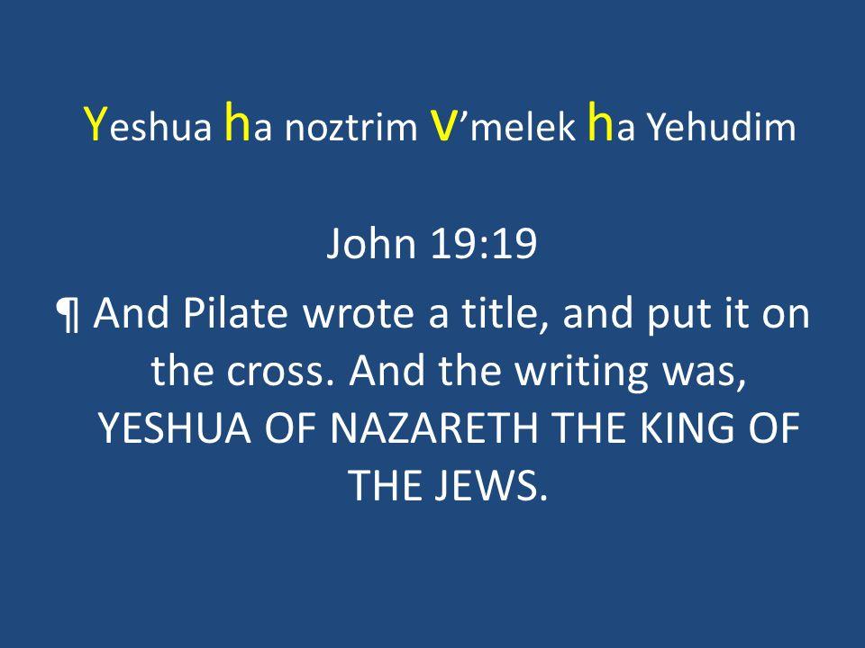 Y eshua h a noztrim v melek h a Yehudim John 19:19 ¶ And Pilate wrote a title, and put it on the cross. And the writing was, YESHUA OF NAZARETH THE KI