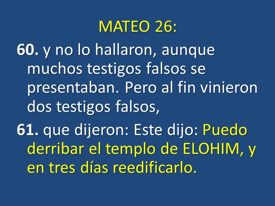 MATEO 26: 60. y no lo hallaron, aunque muchos testigos falsos se presentaban. Pero al fin vinieron dos testigos falsos, 61. que dijeron: Este dijo: Pu