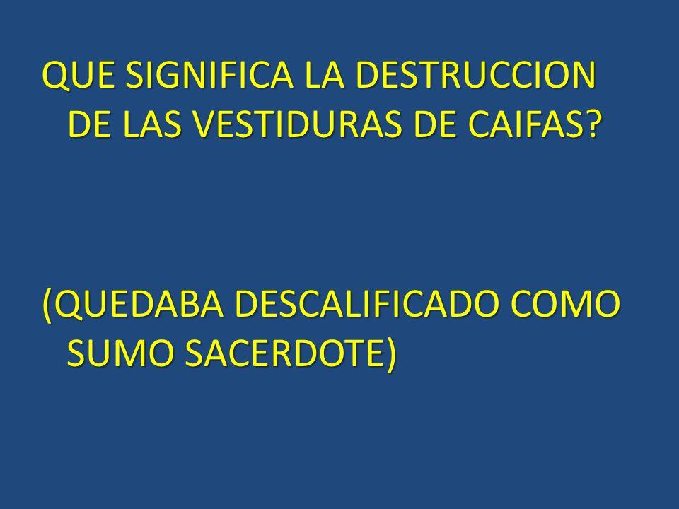 QUE SIGNIFICA LA DESTRUCCION DE LAS VESTIDURAS DE CAIFAS? (QUEDABA DESCALIFICADO COMO SUMO SACERDOTE)