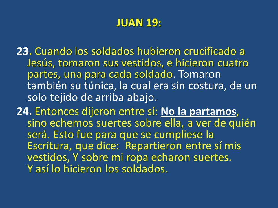 JUAN 19:. Cuando los soldados hubieron crucificado a Jesús, tomaron sus vestidos, e hicieron cuatro partes, una para cada soldado 23. Cuando los solda