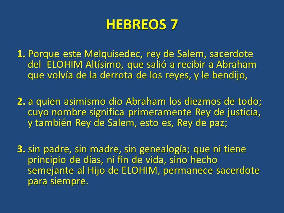HEBREOS 7 1. Porque este Melquisedec, rey de Salem, sacerdote del ELOHIM Altísimo, que salió a recibir a Abraham que volvía de la derrota de los reyes