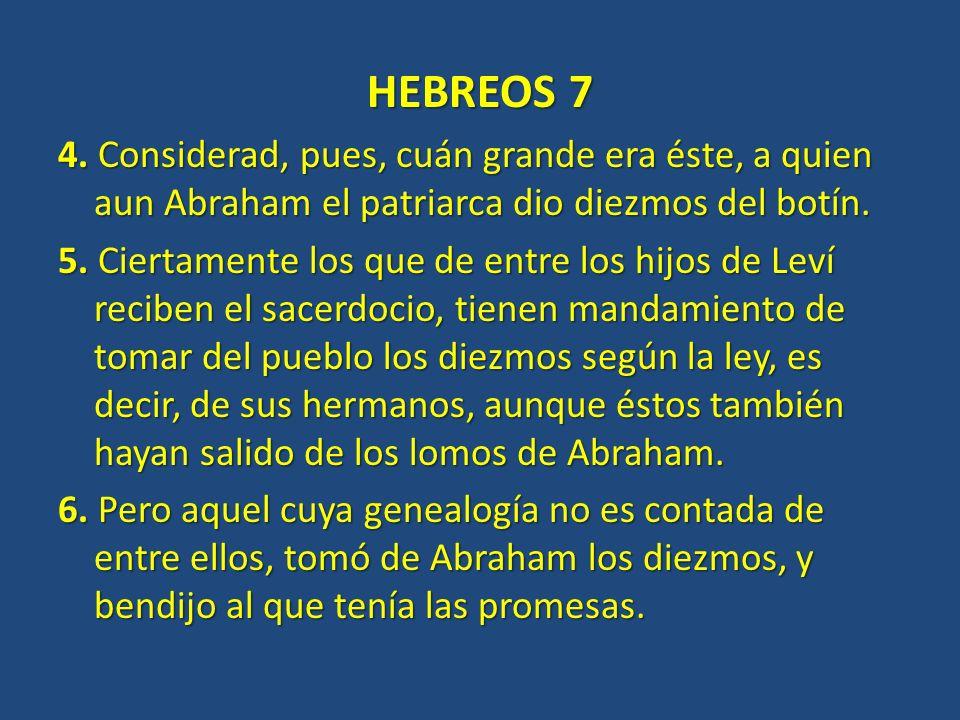 HEBREOS 7 4. Considerad, pues, cuán grande era éste, a quien aun Abraham el patriarca dio diezmos del botín. 5. Ciertamente los que de entre los hijos
