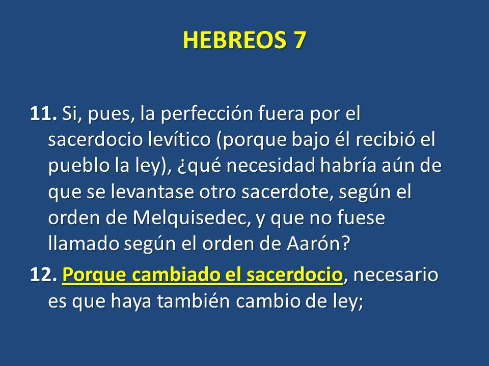 HEBREOS 7 11. Si, pues, la perfección fuera por el sacerdocio levítico (porque bajo él recibió el pueblo la ley), ¿qué necesidad habría aún de que se