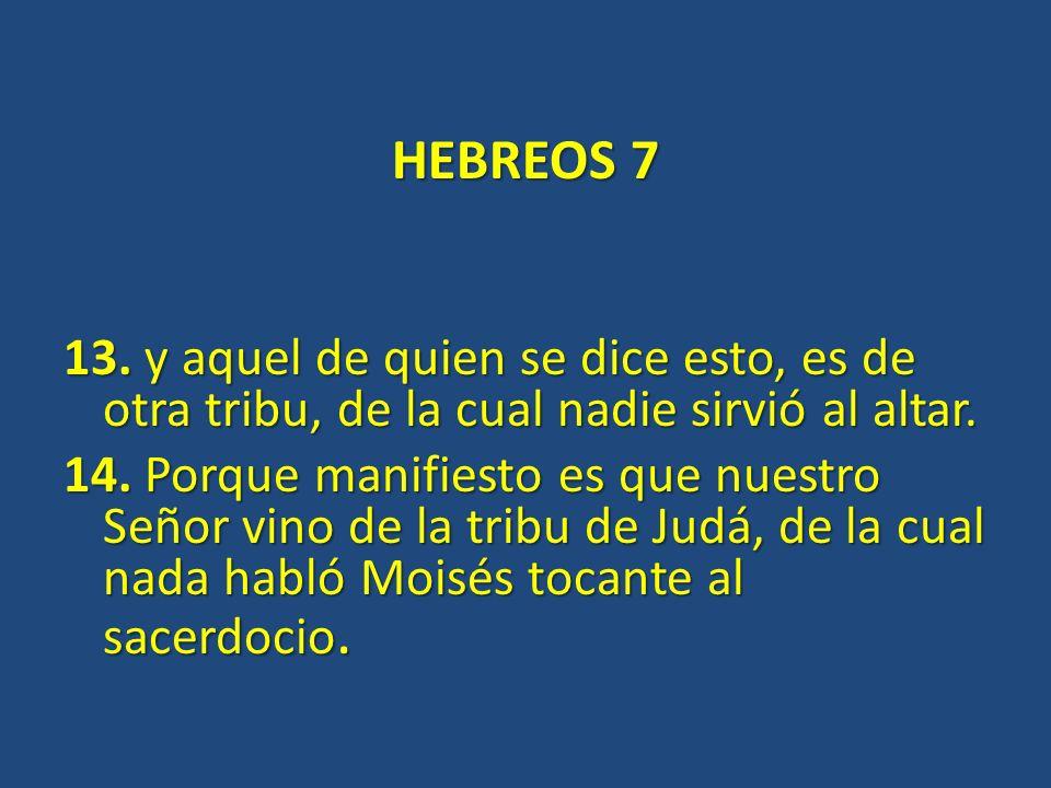 HEBREOS 7 13. y aquel de quien se dice esto, es de otra tribu, de la cual nadie sirvió al altar. 14. Porque manifiesto es que nuestro Señor vino de la