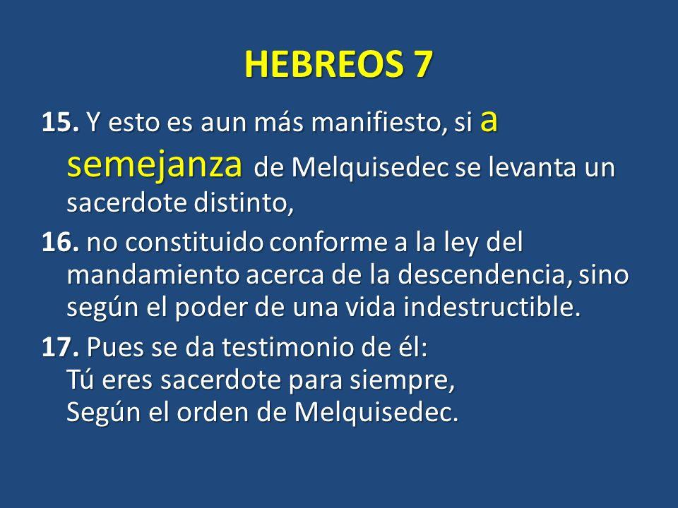 HEBREOS 7 15. Y esto es aun más manifiesto, si a semejanza de Melquisedec se levanta un sacerdote distinto, 16. no constituido conforme a la ley del m