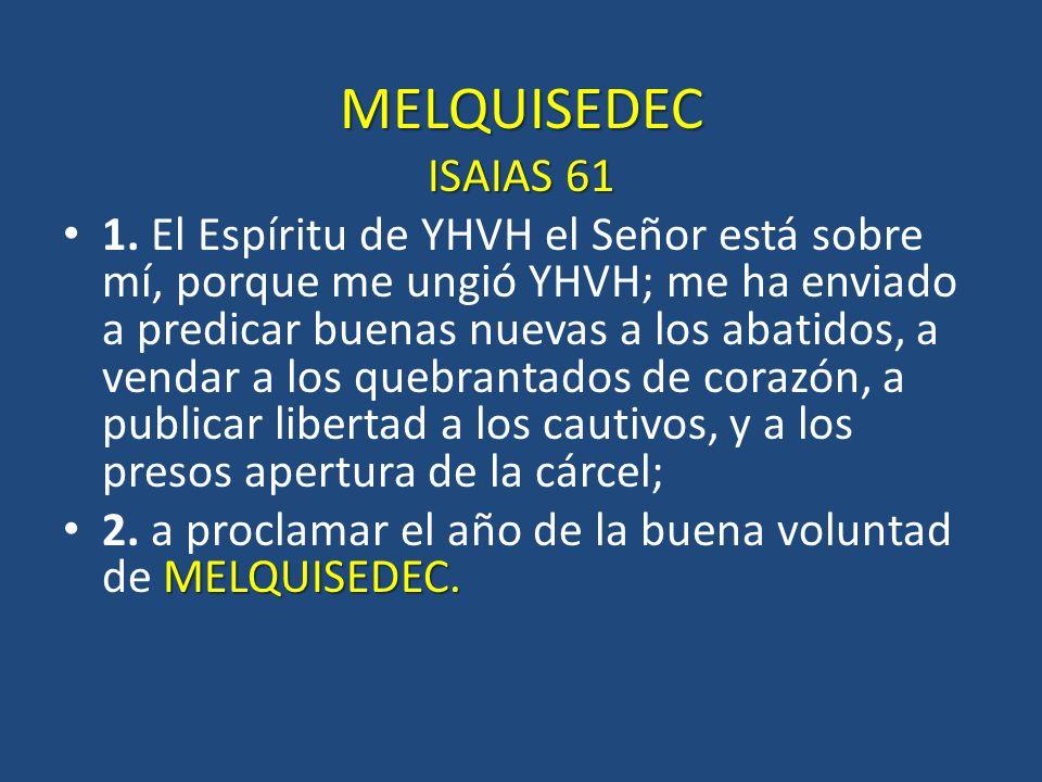 MELQUISEDEC ISAIAS 61 1. El Espíritu de YHVH el Señor está sobre mí, porque me ungió YHVH; me ha enviado a predicar buenas nuevas a los abatidos, a ve