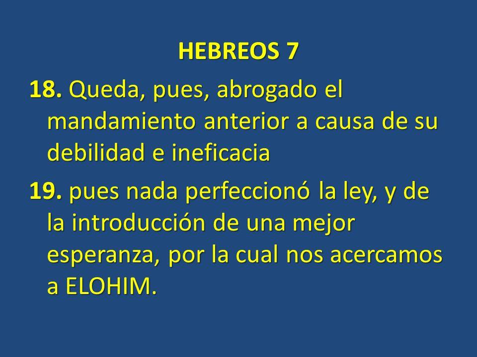 HEBREOS 7 18. Queda, pues, abrogado el mandamiento anterior a causa de su debilidad e ineficacia 19. pues nada perfeccionó la ley, y de la introducció