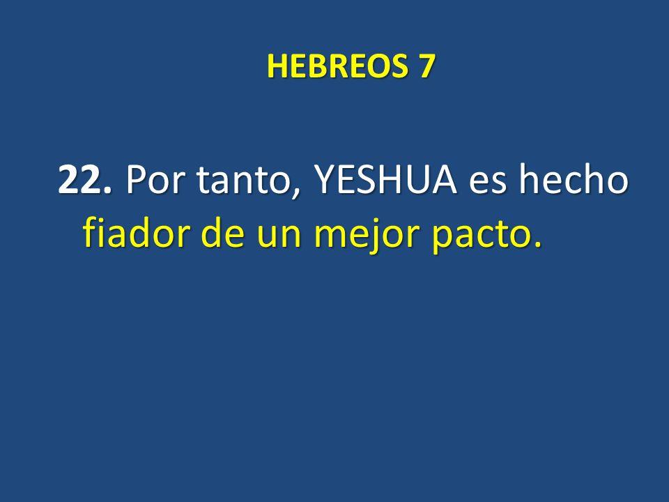 HEBREOS 7 22. Por tanto, YESHUA es hecho fiador de un mejor pacto.