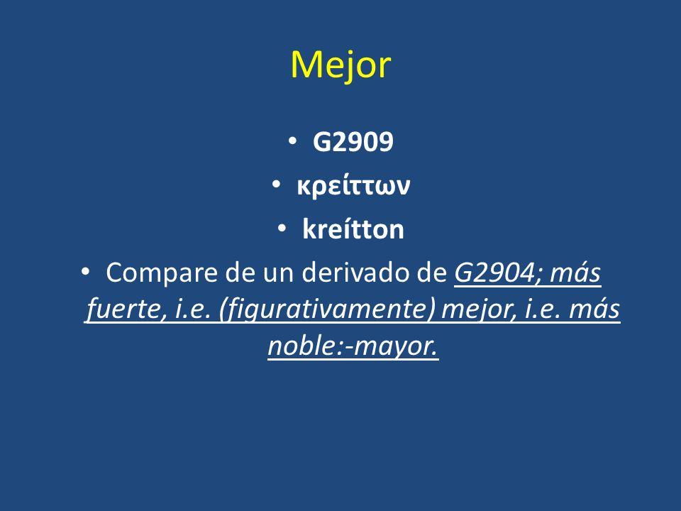Mejor G2909 κρείττων kreítton Compare de un derivado de G2904; más fuerte, i.e. (figurativamente) mejor, i.e. más noble:-mayor.