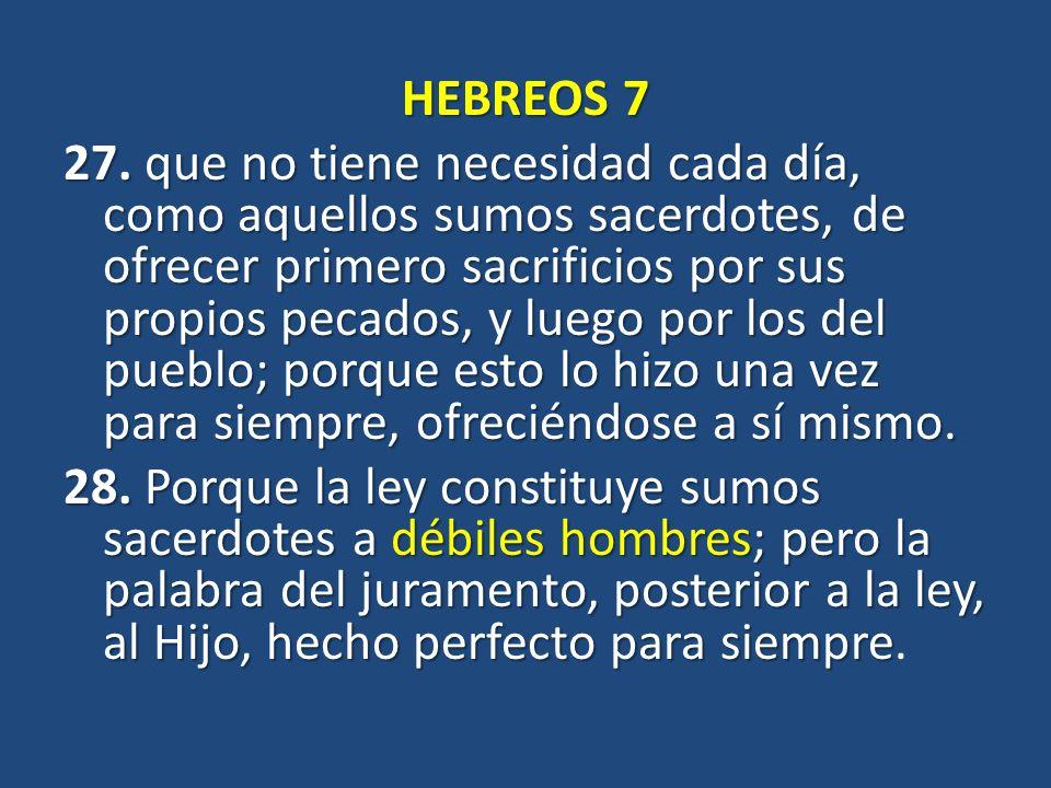 HEBREOS 7 27. que no tiene necesidad cada día, como aquellos sumos sacerdotes, de ofrecer primero sacrificios por sus propios pecados, y luego por los