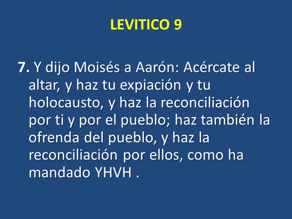 LEVITICO 9. Y dijo Moisés a Aarón: Acércate al altar, y haz tu expiación y tu holocausto, y haz la reconciliación por ti y por el pueblo; haz también