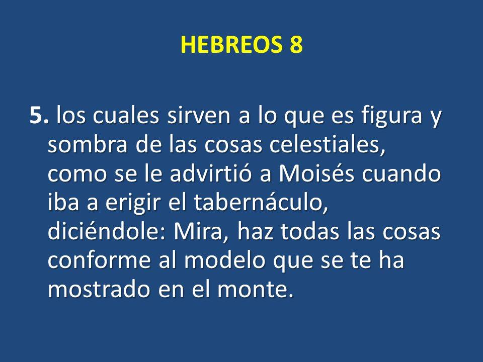 HEBREOS 8. los cuales sirven a lo que es figura y sombra de las cosas celestiales, como se le advirtió a Moisés cuando iba a erigir el tabernáculo, di