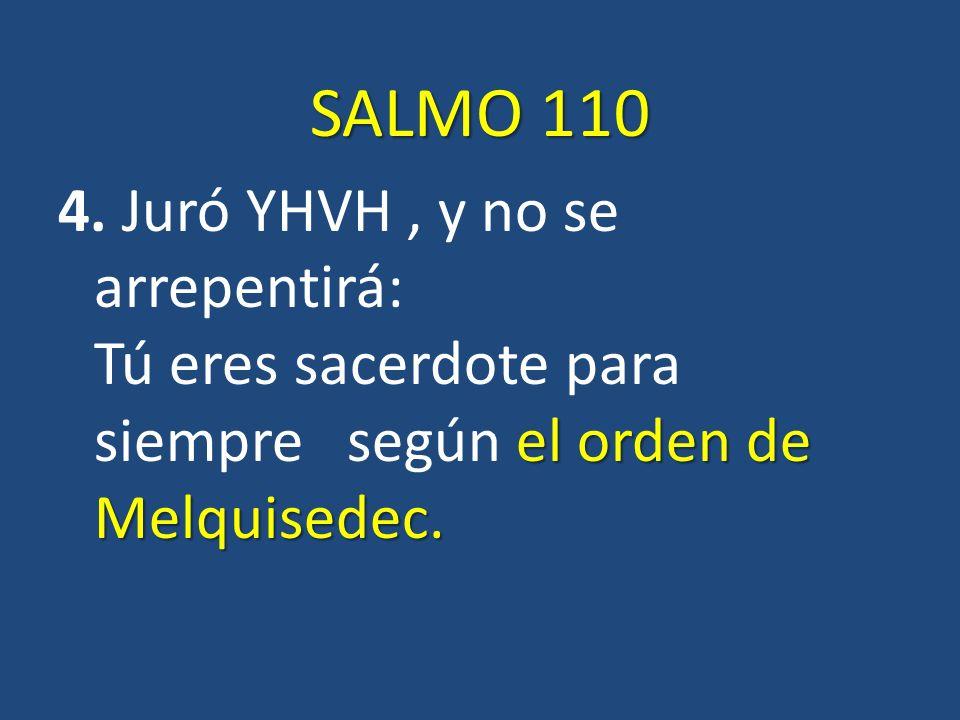 SALMO 110 el orden de Melquisedec. 4. Juró YHVH, y no se arrepentirá: Tú eres sacerdote para siempre según el orden de Melquisedec.