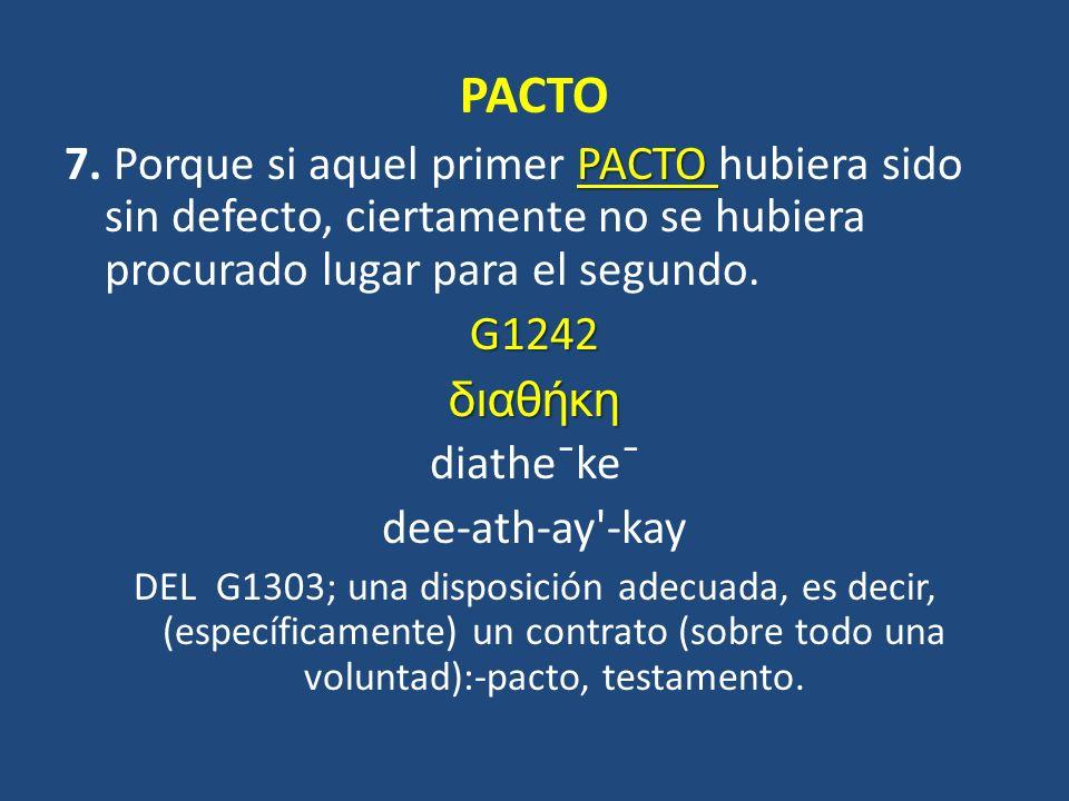 PACTO PACTO 7. Porque si aquel primer PACTO hubiera sido sin defecto, ciertamente no se hubiera procurado lugar para el segundo.G1242διαθήκη diathe¯k