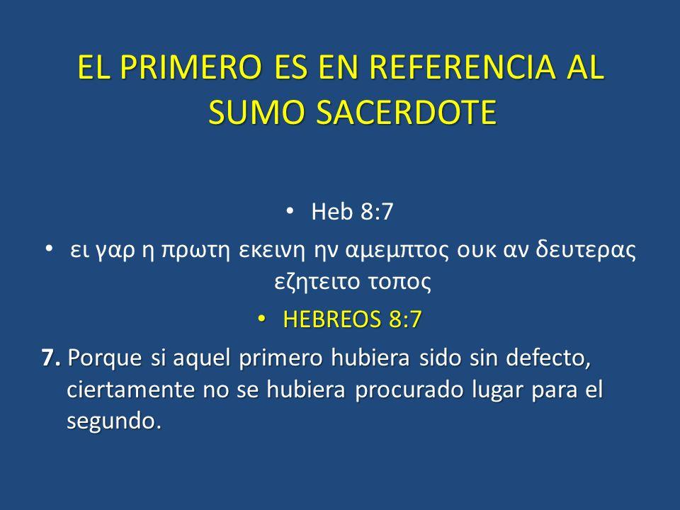 EL PRIMERO ES EN REFERENCIA AL SUMO SACERDOTE Heb 8:7 ει γαρ η πρωτη εκεινη ην αμεμπτος ουκ αν δευτερας εζητειτο τοπος HEBREOS 8:7 HEBREOS 8:7 7. Porq