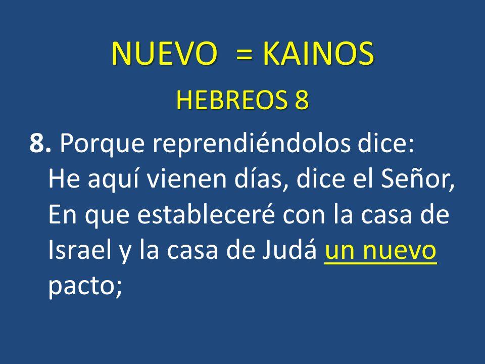 NUEVO = KAINOS HEBREOS 8 8. Porque reprendiéndolos dice: He aquí vienen días, dice el Señor, En que estableceré con la casa de Israel y la casa de Jud