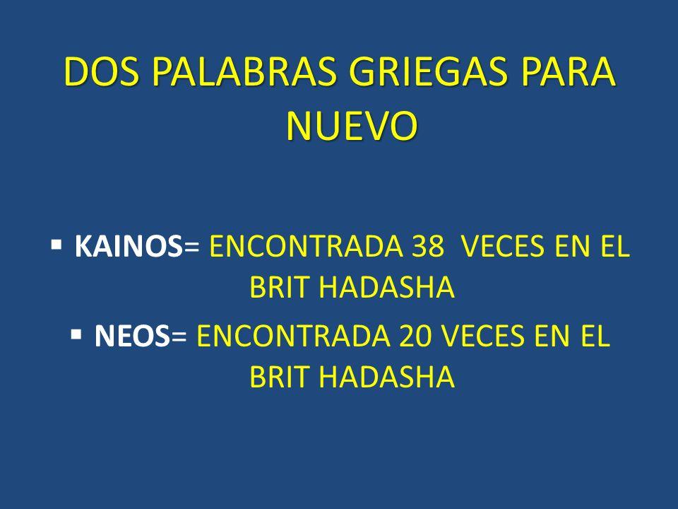 DOS PALABRAS GRIEGAS PARA NUEVO KAINOS= ENCONTRADA 38 VECES EN EL BRIT HADASHA NEOS= ENCONTRADA 20 VECES EN EL BRIT HADASHA