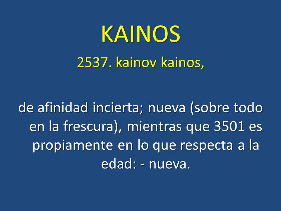 KAINOS 2537. kainov kainos, de afinidad incierta; nueva (sobre todo en la frescura), mientras que 3501 es propiamente en lo que respecta a la edad: -